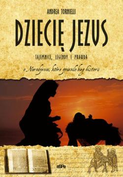 Dziecię Jezus. Tajemnice legendy i prawda o Narodzeniu, które zmieniło bieg historii