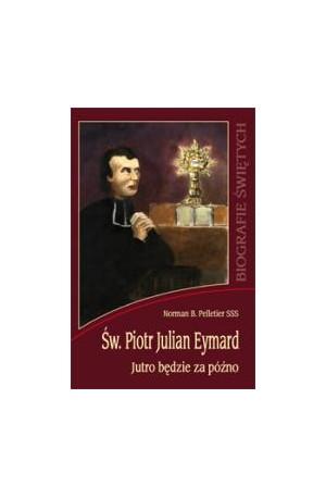 Święty Piotr Julian Eymard. Jutro będzie za późno