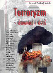 """Terroryzm – dawniej i dziś. Materiały z sympozjum z cyklu """"Przyszłość cywilizacji Zachodu"""" zorganizowanego prz"""