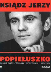 Ksiądz Jerzy Popiełuszko. Sługa Boży, patriota, męczennik 1947 -1984