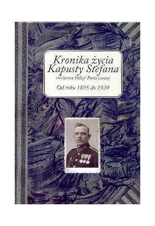 Kronika życia Kapusty Stefana sierżanta Policji Państwowej od roku 1895 do 1939