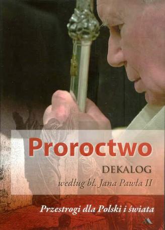 Proroctwo. Dekalog według bł. Jana Pawła II. Przestrogi dla Polski i świata