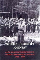"""Wokół legendy """"Ognia"""". Opór przeciw zniewoleniu: Polska-Małopolska-Podhale 1945-1956"""