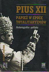Pius XII. Papież w epoce totalitaryzmów. Historiografia i polityka