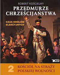 Przedmurze chrześcijaństwa. Czas królów elekcyjnych. Kościół na straży polskiej wolności