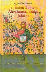 Ja jestem Bogiem Abrahama, Izaaka, Jakuba. O uzdrowieniu więzów rodzinnych