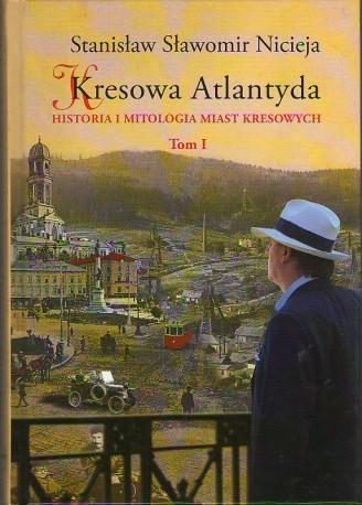 Kresowa Atlantyda. Historia i mitologia miast kresowych. Tom I. LWÓW – STANISŁAWÓW – TARNOPOL – BRZEŻANY &#821