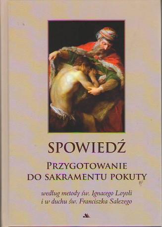 Spowiedź. Przygotowanie do sakramentu pokuty według metody św. Ignacego Loyoli i w duchu św. Franciszka Salezego