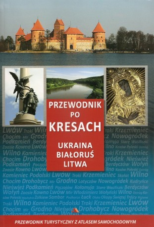 Przewodnik po Kresach. Ukraina, Białoruś, Litwa. Przewodnik turystyczny z atlasem samochodowym
