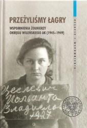 Przeżyliśmy łagry. Wspomnienia żołnierzy Okręgu Wileńskiego AK (1945-1949)