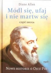 Módl się, ufaj i nie martw się. Najpiękniejsze historie o ojcu Pio. Część druga