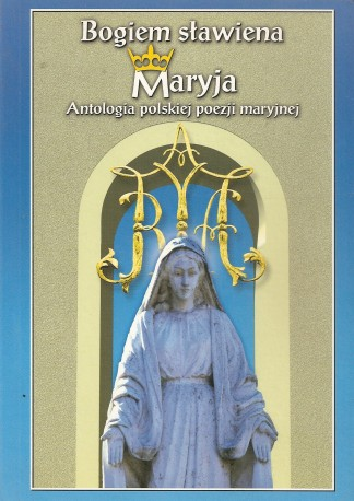 Bogiem sławiena Maryja. Antologia polskiej poezji maryjnej