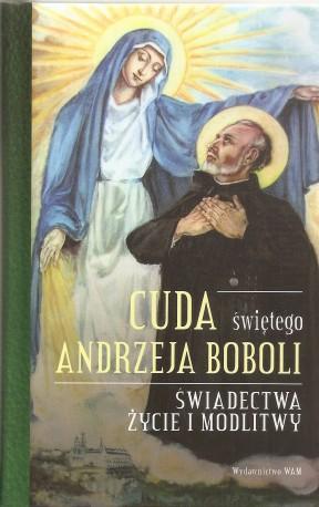 Cuda świętego Andrzeja Boboli. Świadectwa. Życie i modlitwy