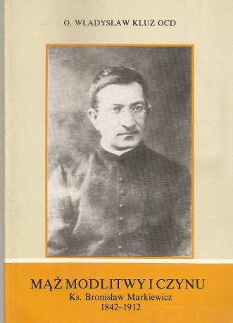 Mąż modlitwy i czynu. Ks. Bronisław Markiewicz 1842-1912