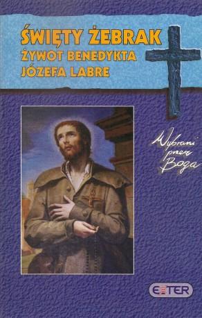 Święty żebrak. Żywot Benedykta Józefa Labre