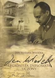 Jan Włodek. Legionista. Dyplomata. Uczony