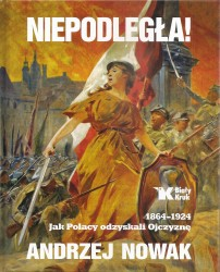 Niepodległa. 1864-1924. Jak Polacy odzyskali Ojczyznę