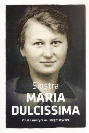 Siostra Maria Dulcissima. Polska mistyczka i stygmatyczka