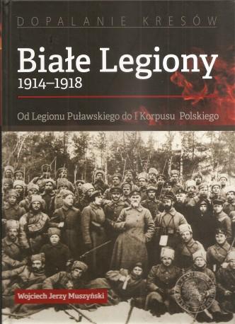 Białe Legiony 1914–1918. Od Legionu Puławskiego do I Korpusu Polskiego