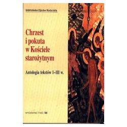 Chrzest i pokuta w Kościele starożytnym. Antologia tekstów I-III w.