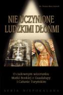 Nie uczynione ludzkimi dłońmi. O cudownym wizerunku Matki Boskiej z Guadalupy i Całunie Turyńskim