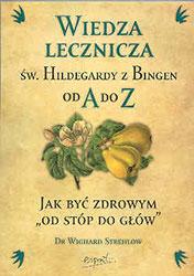"""Wiedza lecznicza św. Hildegardy z Bingen od A do Z. Jak być zdrowym """"od stóp do głów'"""