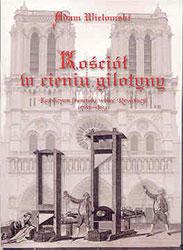 Kościół w cieniu gilotyny. Katolicyzm francuski wobec rewolucji (1789 -1815)