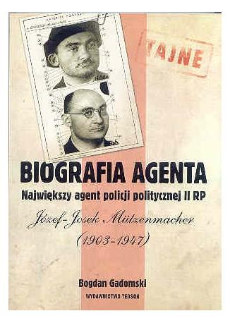 Biografia agenta. Największy agent policji politycznej II RP Józef – Josek Mützenmacher (1903-1947