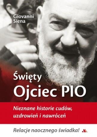 Święty Ojciec Pio. Nieznane historie cudów, uzdrowień i nawróceń