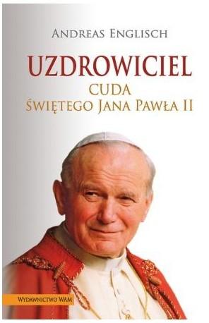 Uzdrowiciel. Cuda świętego Jana Pawła II