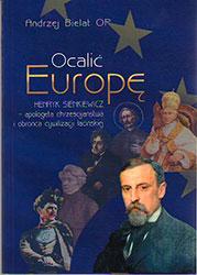 Ocalić Europę. Henryk Sienkiewicz - apologeta chrześcijaństwa i obrońca cywilizacji łacińskiej