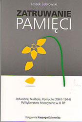 Zatruwanie pamięci - Jedwabne, Naliboki, Koniuchy (1941-1944). Politykierstwo historyczne w III RP