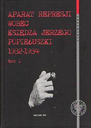 Aparat represji wobec księdza Jerzego Popiełuszki 1982-1984. Tom I