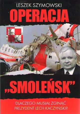 """Operacja """"Smoleńsk"""". Dlaczego musiał zginąć prezydent Lech Kaczyński"""