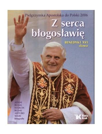 Z serca błogosławię. Pielgrzymka Apostolska do Polski 2006