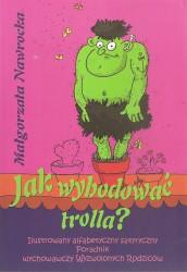 Jak wyhodować trolla? Ilustrowany alfabetyczny satyryczny Poradnik wychowawczy Wyzwolonych Rodziców