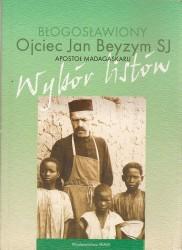 Błogosławiony ojciec Jan Beyzym SJ. Apostoł Madagaskaru. Wybór listów