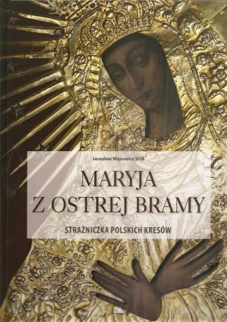 Maryja z Ostrej Bramy strażniczka polskich Kresów