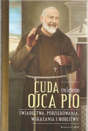 Cuda świętego ojca Pio. Świadectwa, podziekowania, wskazania i modlitwy