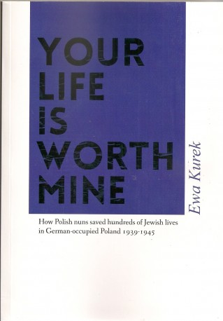 Your Life Is Worth Mine. How Polish Nuns in World War II Saved Hundreds of Jewish Lives in German-Occupied Poland, 1939-1945
