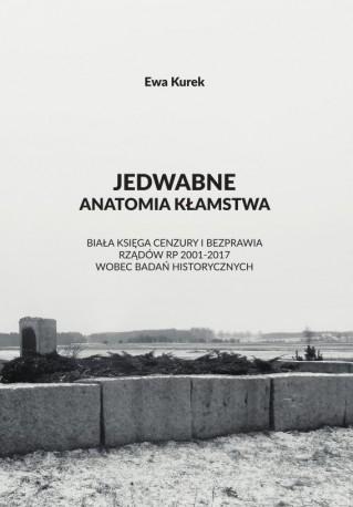 Jedwabne. Anatomia kłamstwa. Biała Księga Cenzury i Bezprawia Rządów RP 2001-2017 Wobec Badań Historycznych