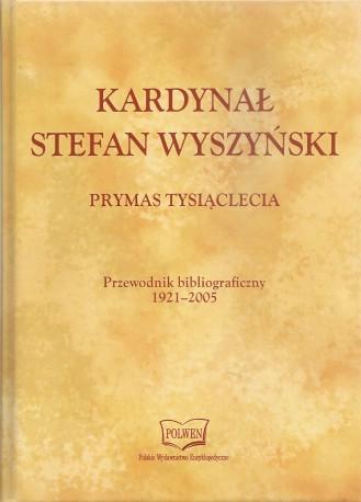 Kardynał Stefan Wyszyński. Prymas Tysiąclecia. Przewodnik bibliograficzny 1921-2005