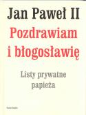 Jan Paweł II. Pozdrawiam i błogosławię. Listy prywatne papieża
