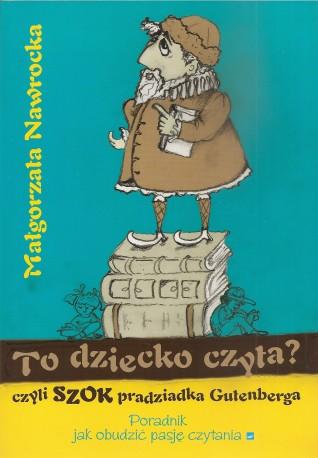 To dziecko czyta? czyli szok pradziadka Gutenberga. Poradnik Jak obudzić pasje czytania