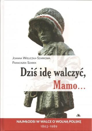 Dziś idę walczyć Mamo... Najmłodsi w walce o wolną Polskę 1863-1989