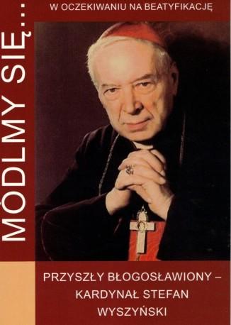 Módlmy się... Przyszły Błogosławiony - Kardynał Stefan Wyszyński