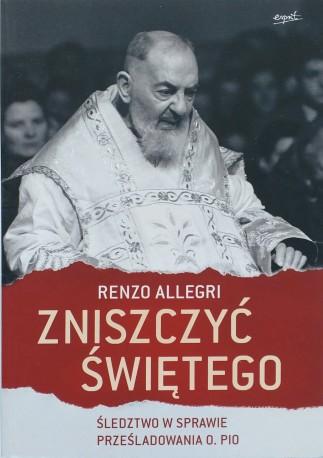 Zniszczyć świętego. Śledztwo w sprawie prześladowania o. Pio
