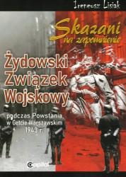 Skazani na zapomnienie. Żydowski Związek Wojskowy podczas powstania w Getcie Warszawskim 1943 r.