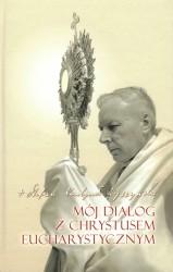 Mój dialog z Chrystusem eucharystycznym. Rozważania i modlitwy